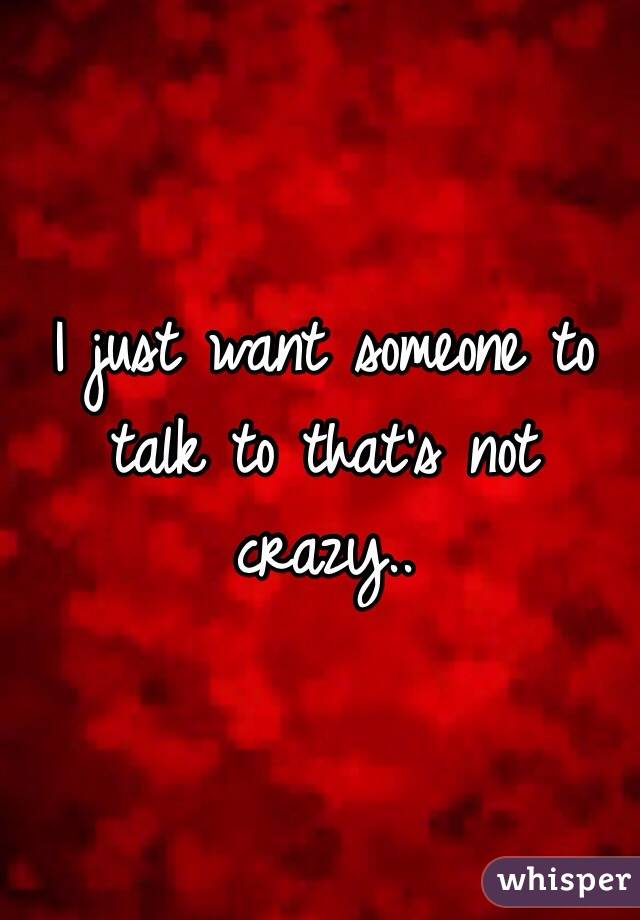 I just want someone to talk to that's not crazy..