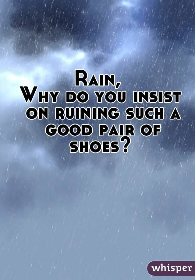 Rain,  Why do you insist on ruining such a good pair of shoes?
