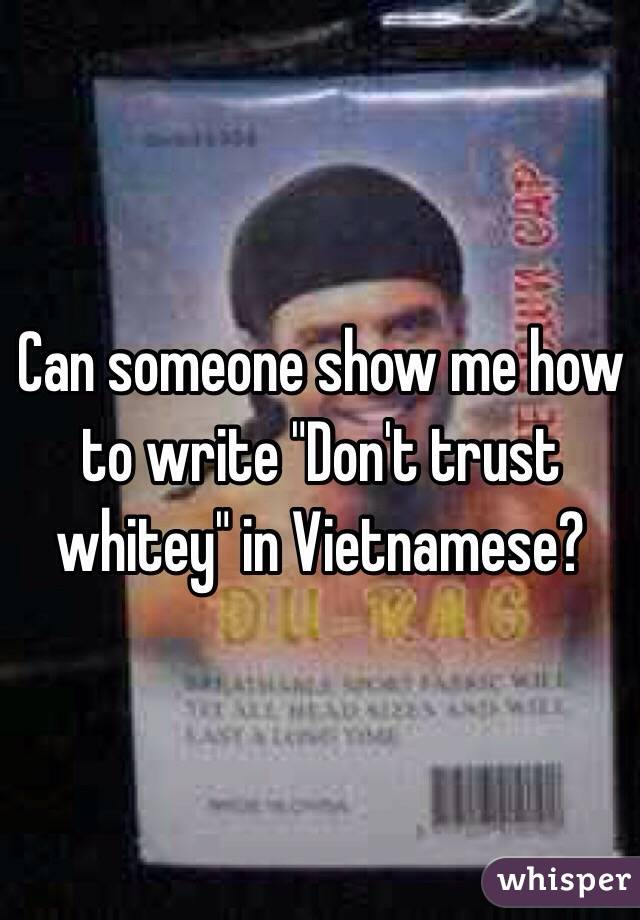 """Can someone show me how to write """"Don't trust whitey"""" in Vietnamese?"""