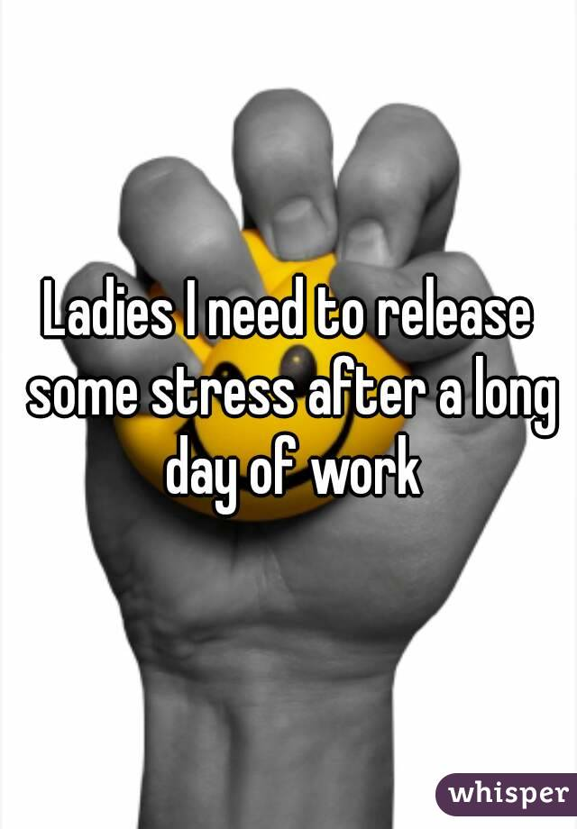 Ladies I need to release some stress after a long day of work
