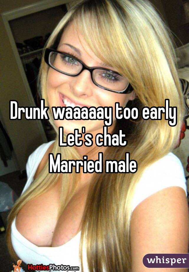 Drunk waaaaay too early Let's chat Married male