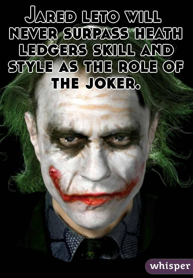 Jared leto will never surpass heath ledgers skill and style as the role of the joker.
