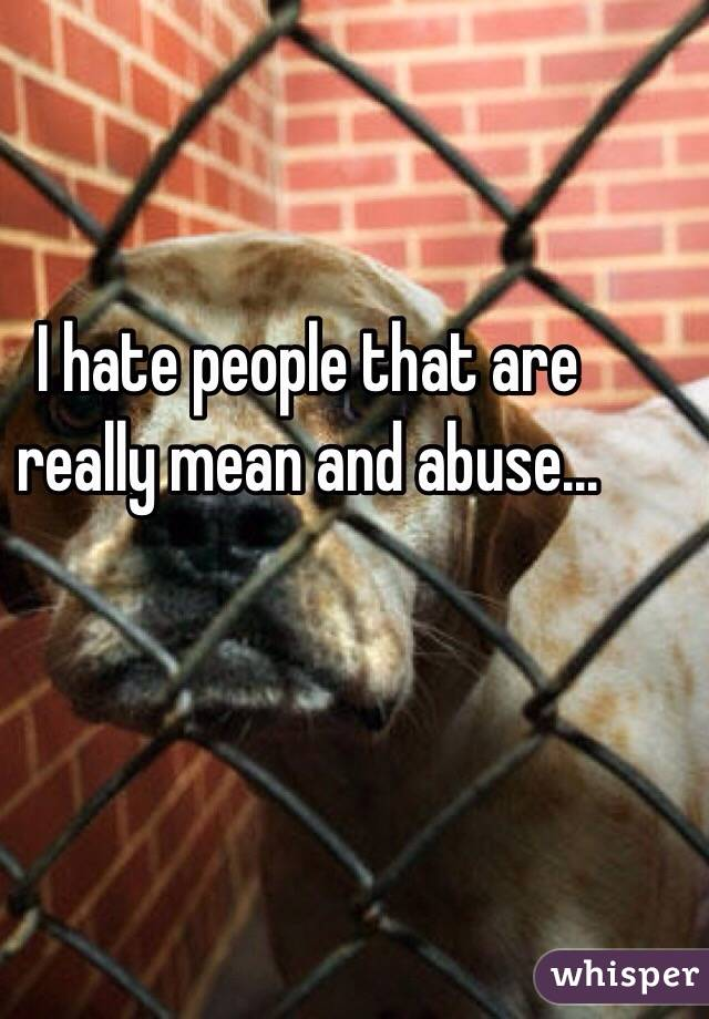 I hate people that are really mean and abuse...