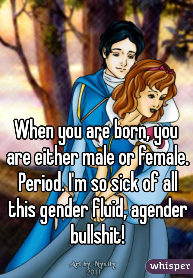 When you are born, you are either male or female. Period. I'm so sick of all this gender fluid, agender bullshit!
