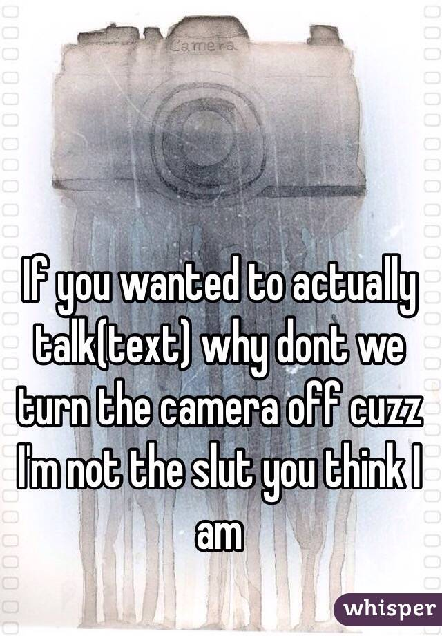 If you wanted to actually talk(text) why dont we turn the camera off cuzz I'm not the slut you think I am