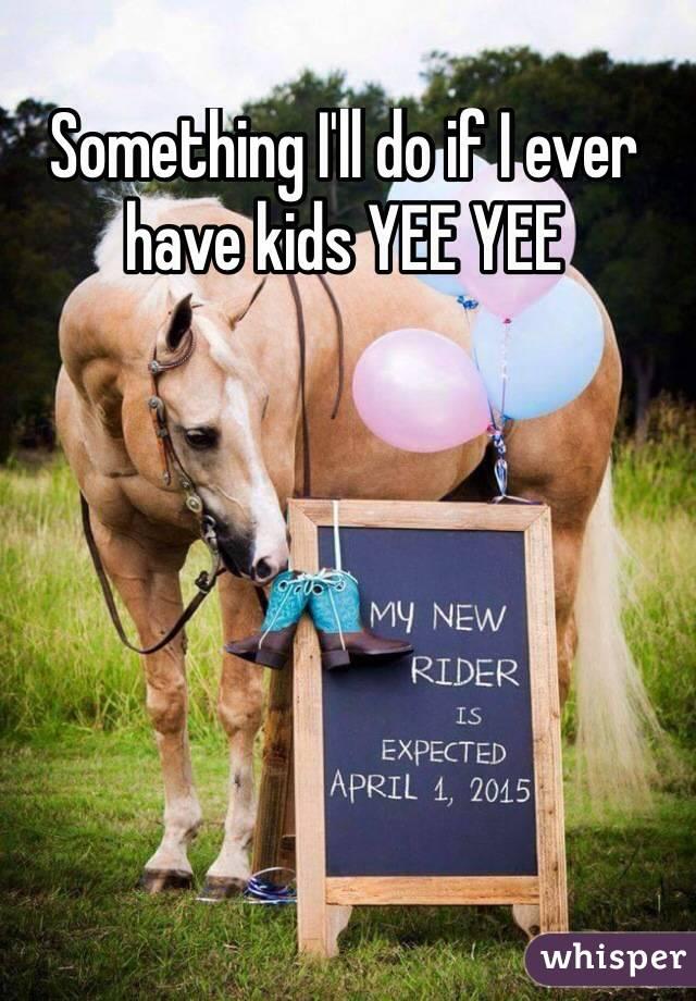 Something I'll do if I ever have kids YEE YEE