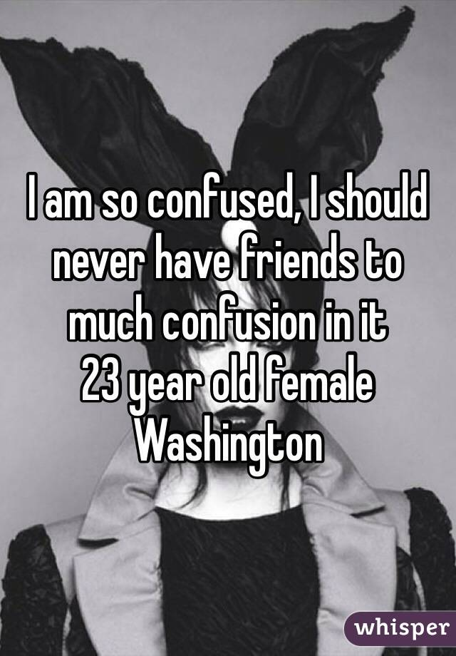 I am so confused, I should never have friends to much confusion in it  23 year old female Washington