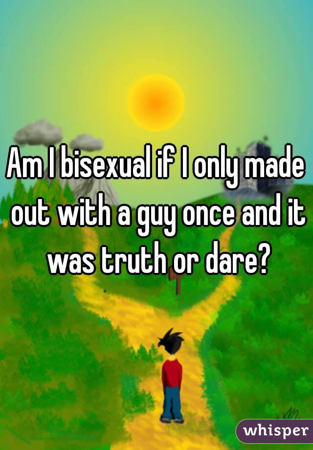 Am I bisexual if I only made out with a guy once and it was truth or dare?