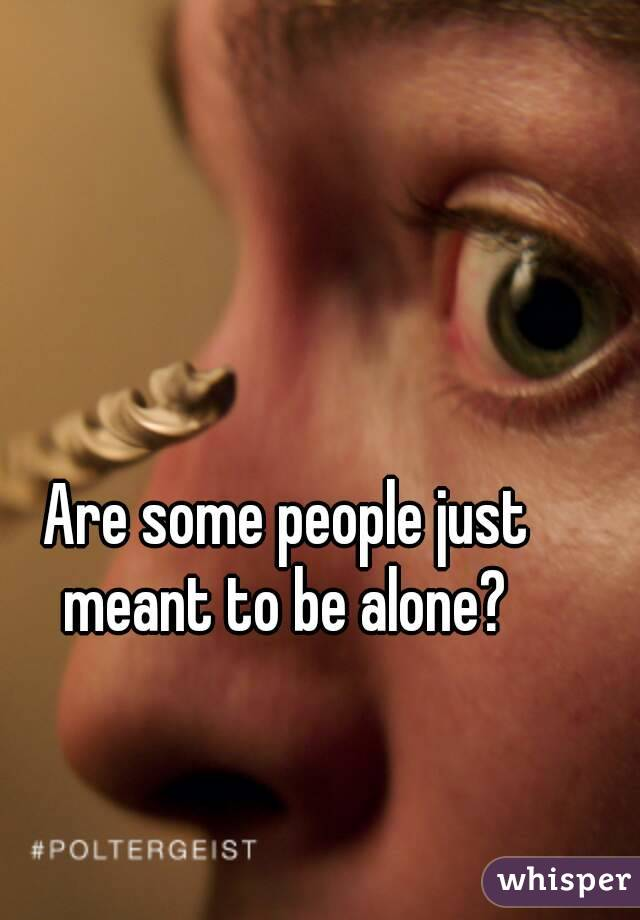 Are some people just meant to be alone?