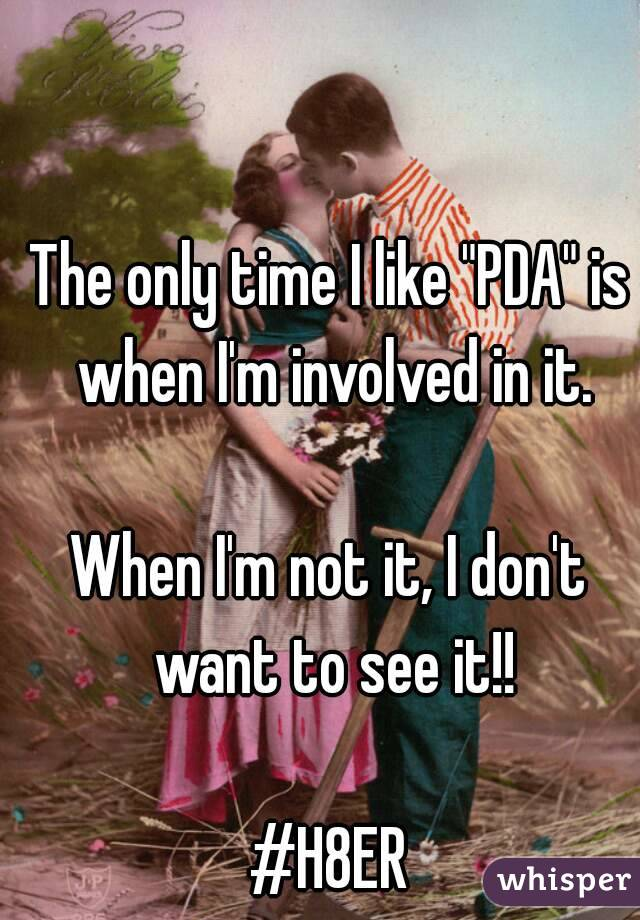 "The only time I like ""PDA"" is when I'm involved in it.  When I'm not it, I don't want to see it!!  #H8ER"
