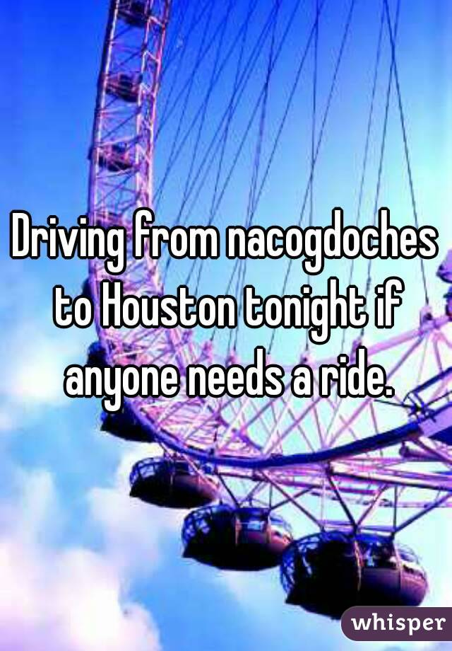 Driving from nacogdoches to Houston tonight if anyone needs a ride.