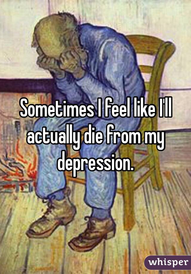 Sometimes I feel like I'll actually die from my depression.