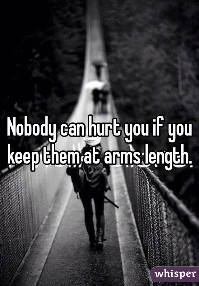 Nobody can hurt you if you keep them at arms length.
