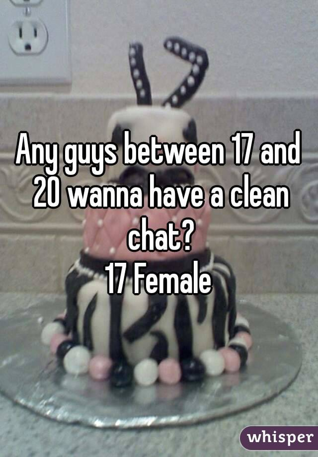 Any guys between 17 and 20 wanna have a clean chat? 17 Female