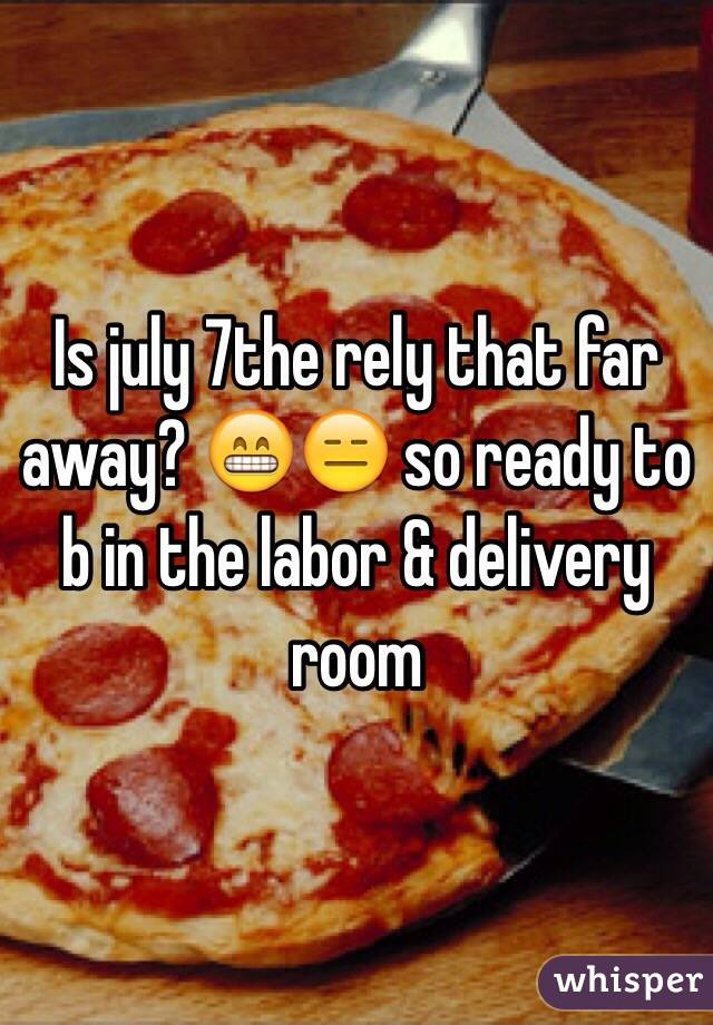Is july 7the rely that far away? 😁😑 so ready to b in the labor & delivery room