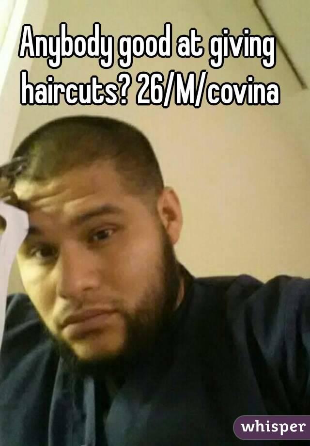 Anybody good at giving haircuts? 26/M/covina