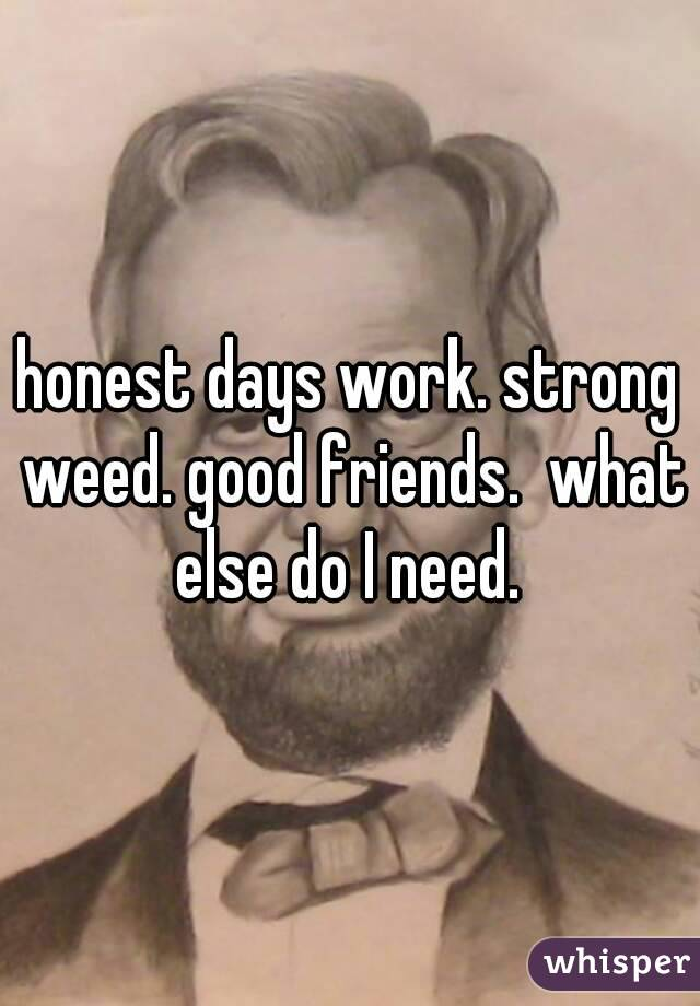 honest days work. strong weed. good friends.  what else do I need.