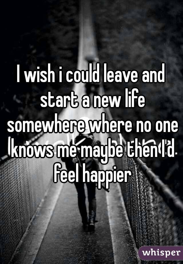 I wish i could leave and start a new life somewhere where no one knows me maybe then I'd feel happier