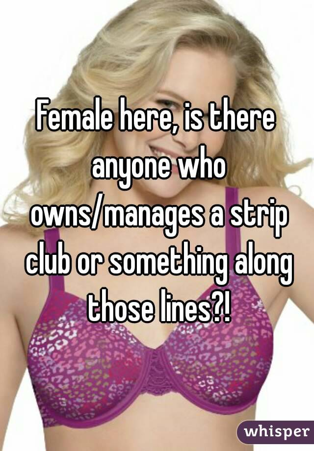 Female here, is there anyone who owns/manages a strip club or something along those lines?!