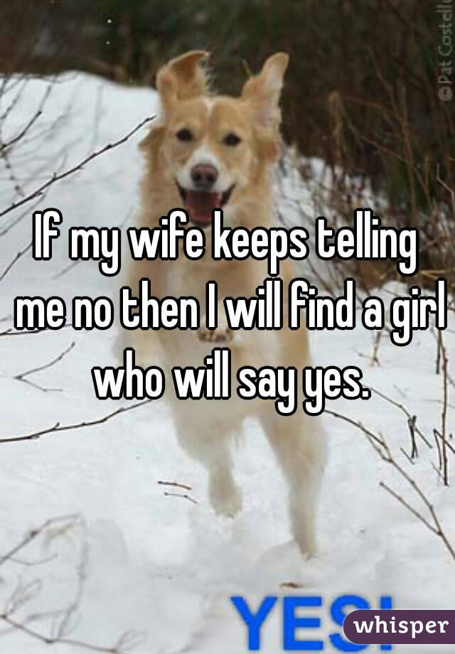 If my wife keeps telling me no then I will find a girl who will say yes.
