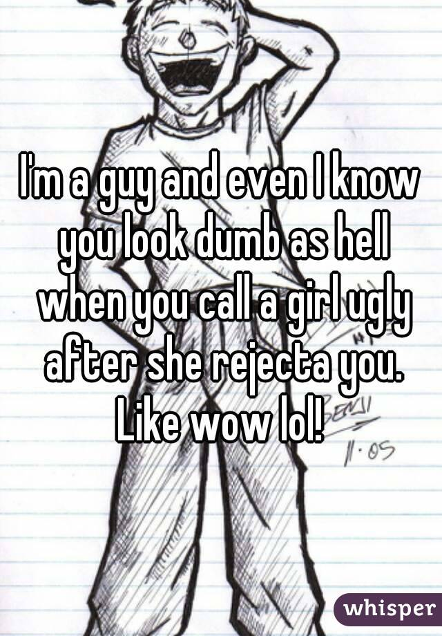 I'm a guy and even I know you look dumb as hell when you call a girl ugly after she rejecta you. Like wow lol!