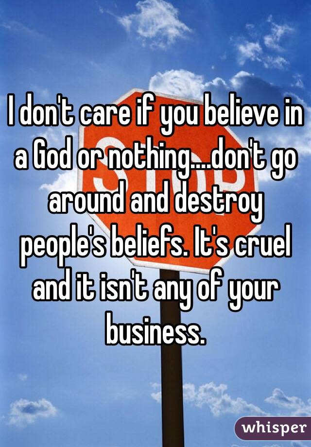 I don't care if you believe in a God or nothing....don't go around and destroy people's beliefs. It's cruel and it isn't any of your business.