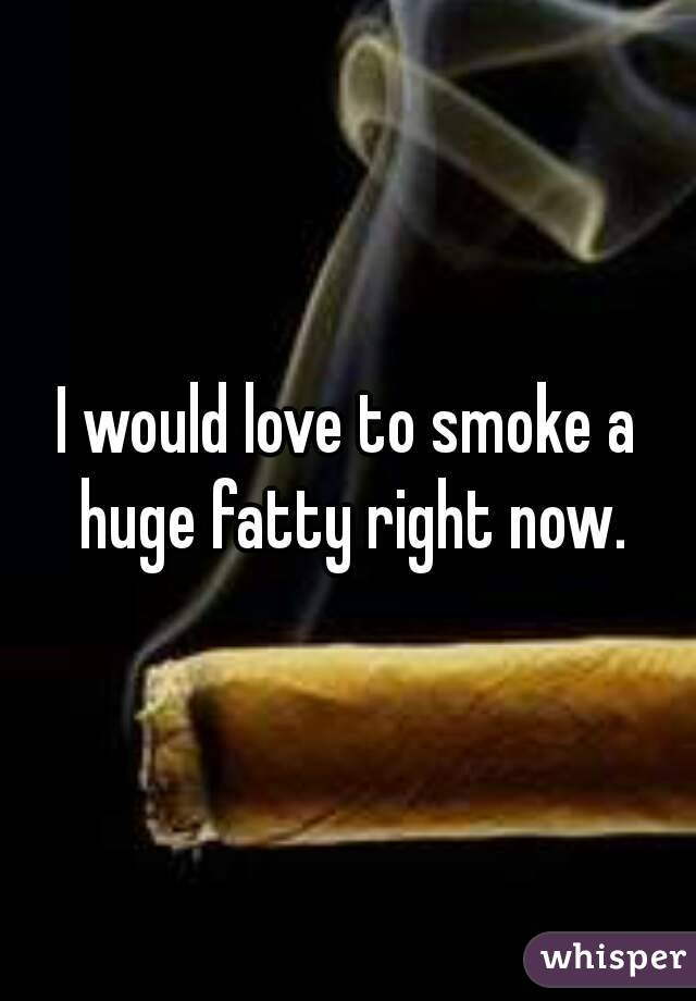 I would love to smoke a huge fatty right now.