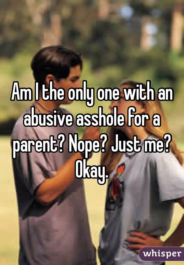 Am I the only one with an abusive asshole for a parent? Nope? Just me? Okay.