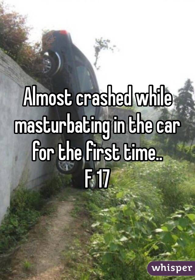 Almost crashed while masturbating in the car for the first time..  F 17