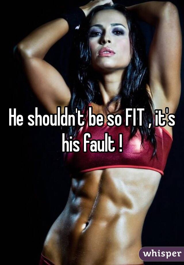 He shouldn't be so FIT , it's his fault !