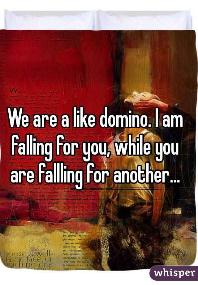 We are a like domino. I am falling for you, while you are fallling for another...