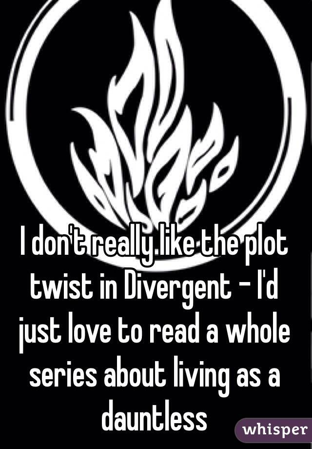 I don't really like the plot twist in Divergent - I'd just love to read a whole series about living as a dauntless