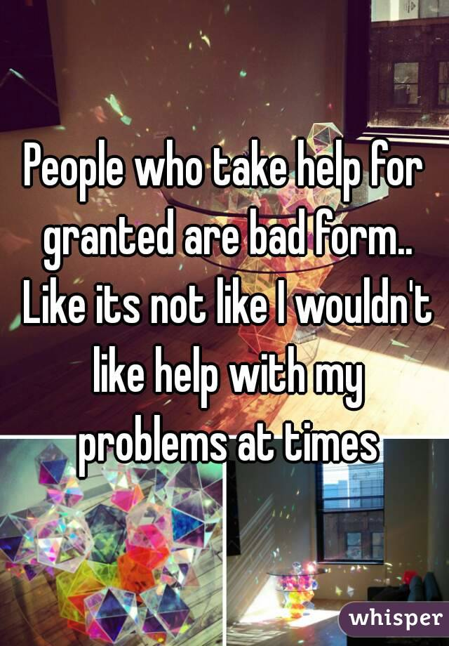 People who take help for granted are bad form.. Like its not like I wouldn't like help with my problems at times