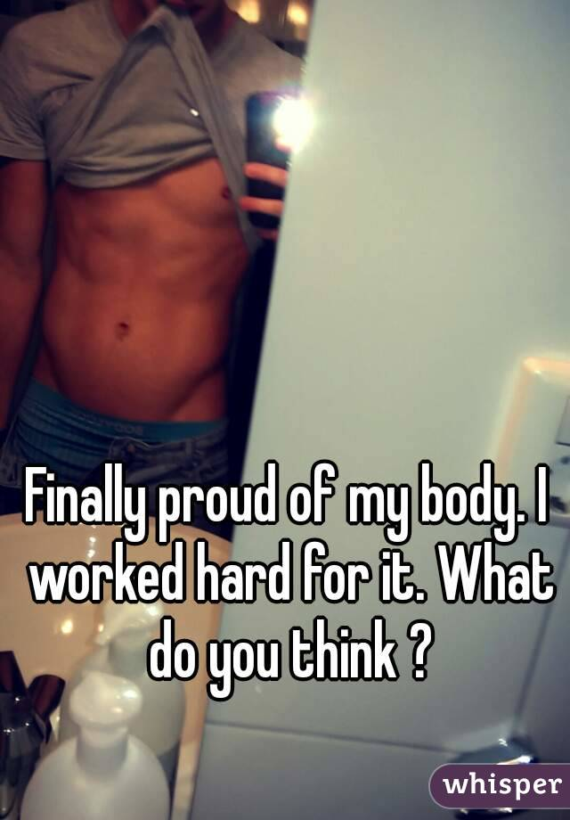 Finally proud of my body. I worked hard for it. What do you think ?