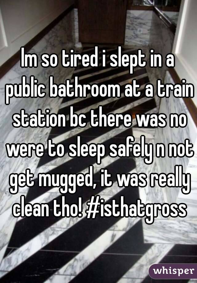 Im so tired i slept in a public bathroom at a train station bc there was no were to sleep safely n not get mugged, it was really clean tho! #isthatgross