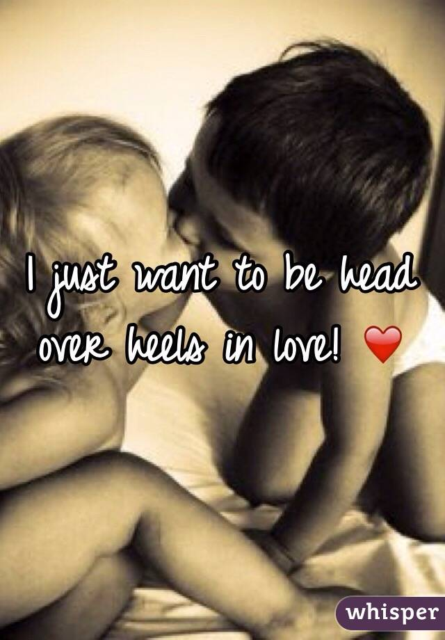 I just want to be head over heels in love! ❤️