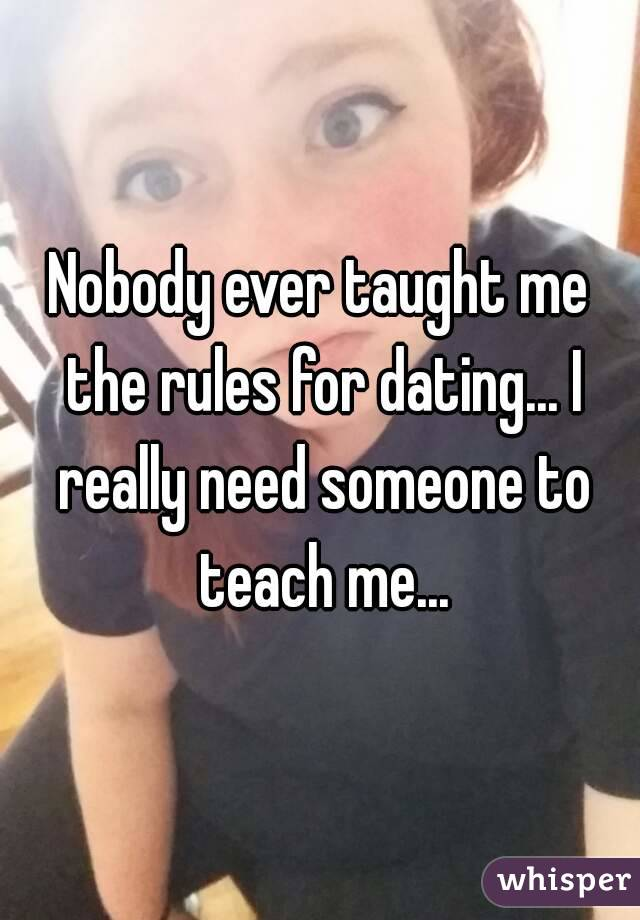 Nobody ever taught me the rules for dating... I really need someone to teach me...