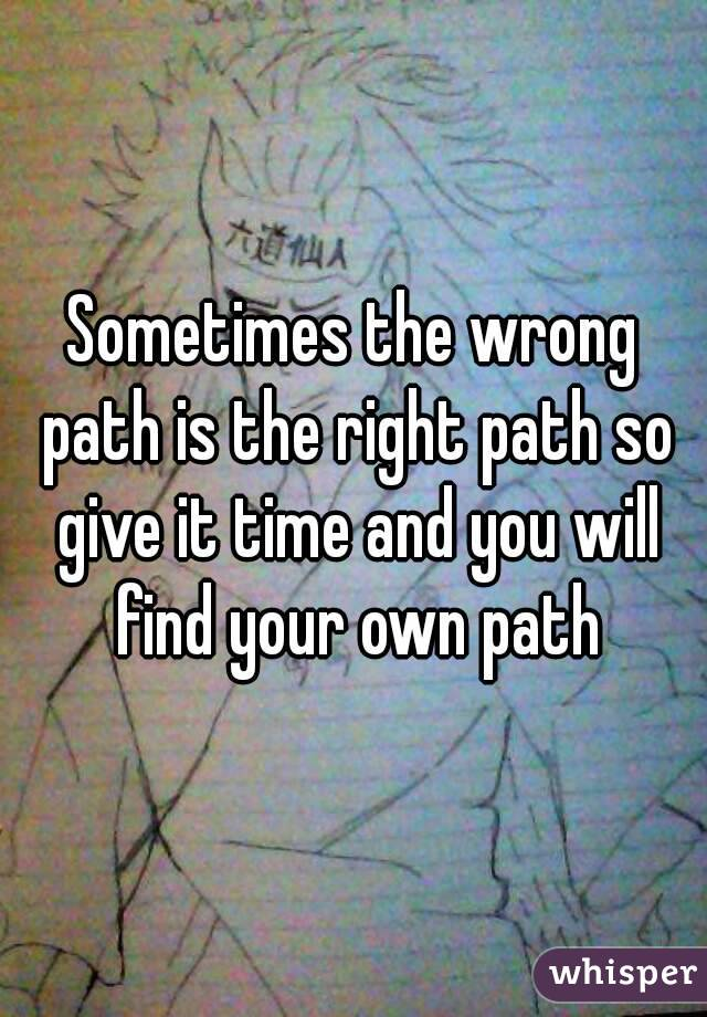 Sometimes the wrong path is the right path so give it time and you will find your own path