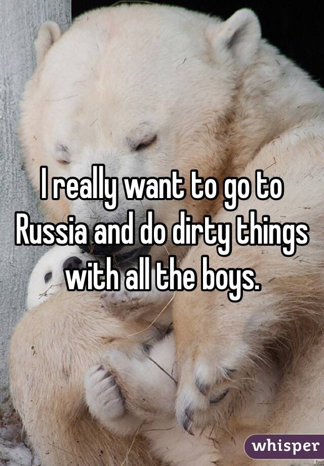 I really want to go to Russia and do dirty things with all the boys.