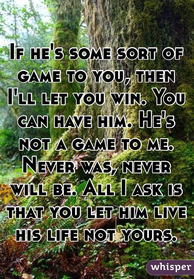 If he's some sort of game to you, then I'll let you win. You can have him. He's not a game to me. Never was, never will be. All I ask is that you let him live his life not yours.