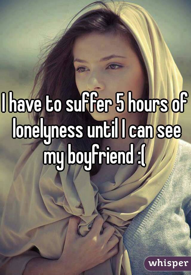 I have to suffer 5 hours of lonelyness until I can see my boyfriend :(