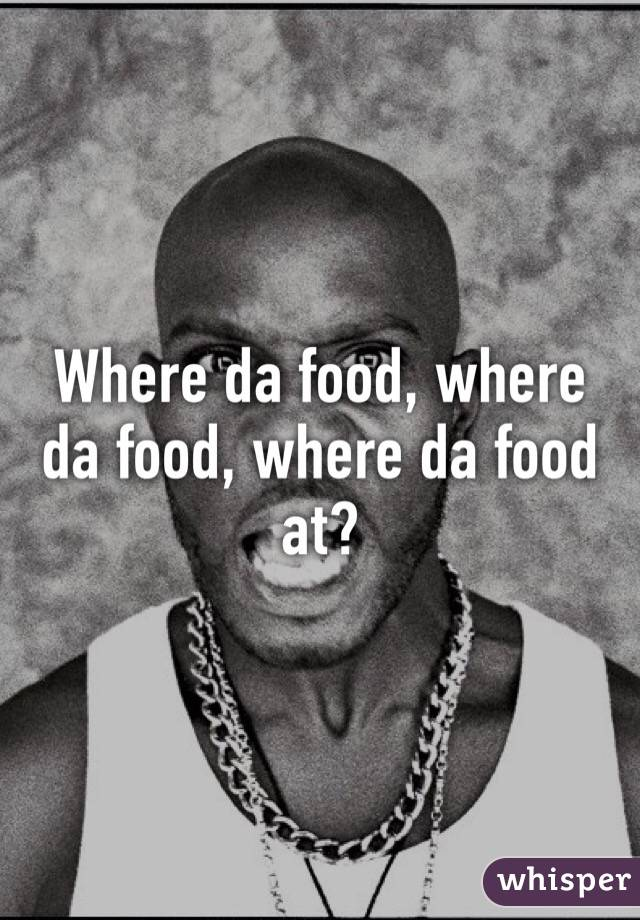 Where da food, where da food, where da food at?