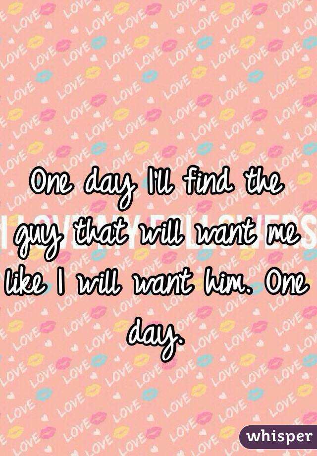One day I'll find the guy that will want me like I will want him. One day.