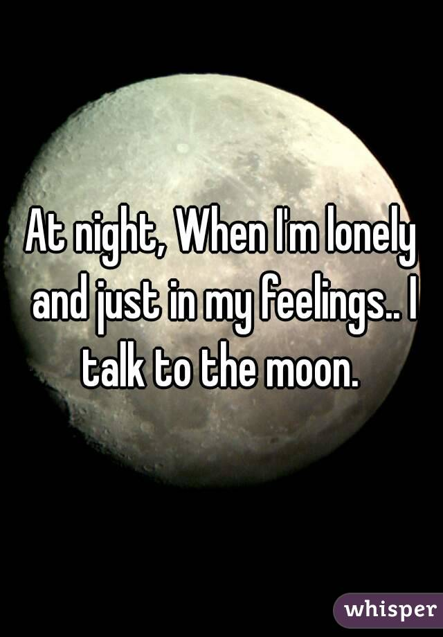 At night, When I'm lonely and just in my feelings.. I talk to the moon.