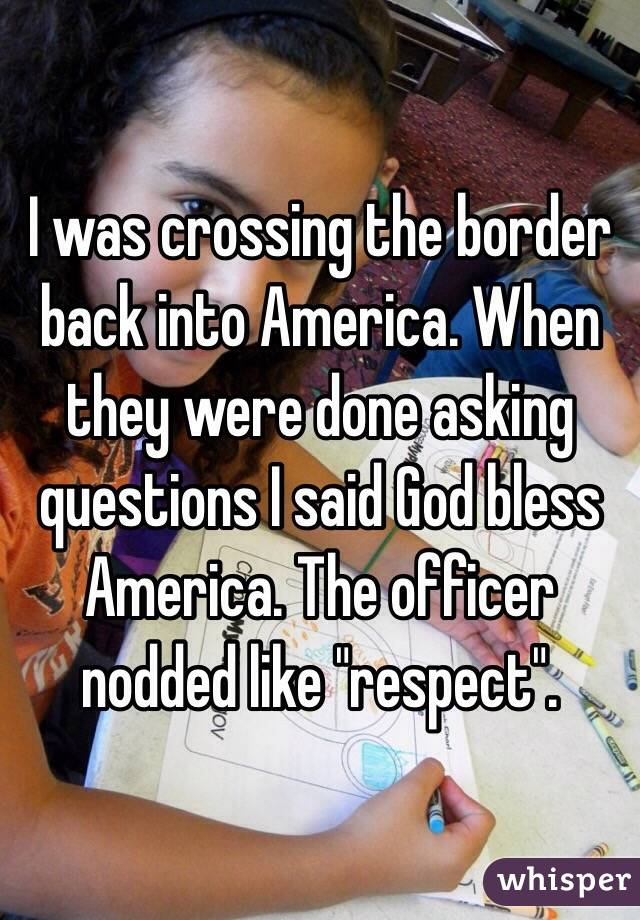 """I was crossing the border back into America. When they were done asking questions I said God bless America. The officer nodded like """"respect""""."""