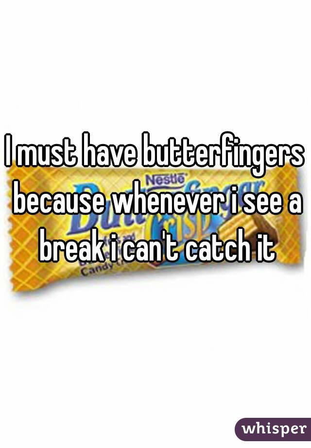 I must have butterfingers because whenever i see a break i can't catch it