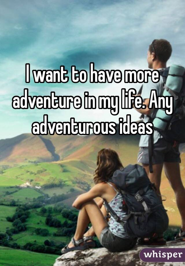I want to have more adventure in my life. Any adventurous ideas