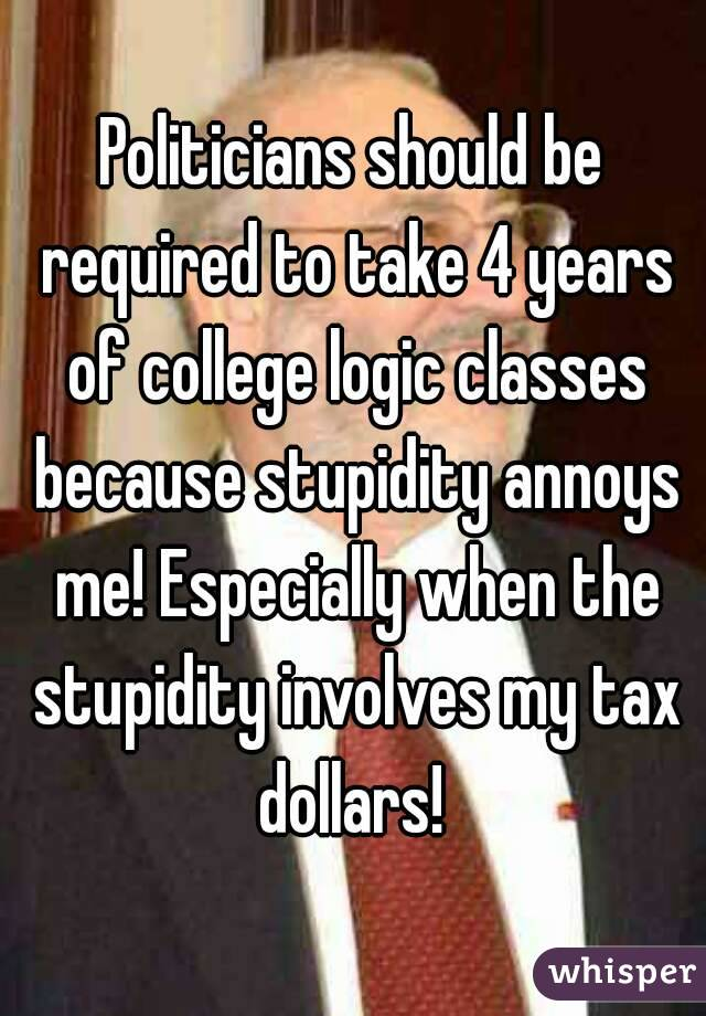 Politicians should be required to take 4 years of college logic classes because stupidity annoys me! Especially when the stupidity involves my tax dollars!