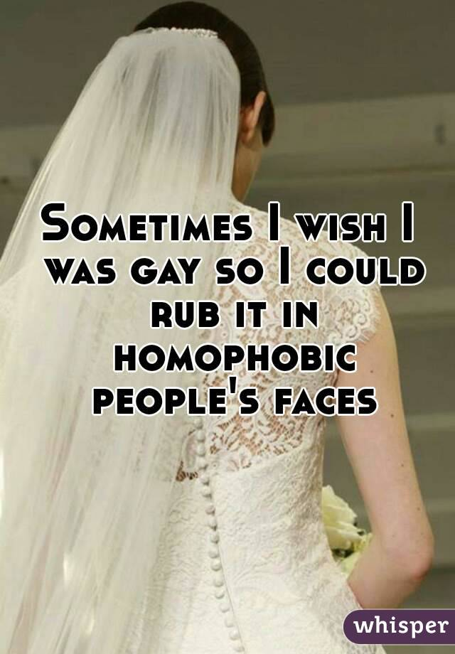 Sometimes I wish I was gay so I could rub it in homophobic people's faces