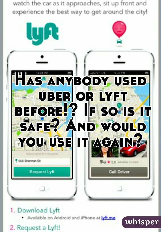 Has anybody used uber or lyft before!? If so is it safe? And would you use it again?